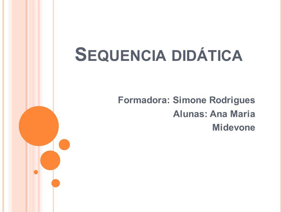S EQUENCIA DIDÁTICA Formadora: Simone Rodrigues Alunas: Ana Maria Midevone