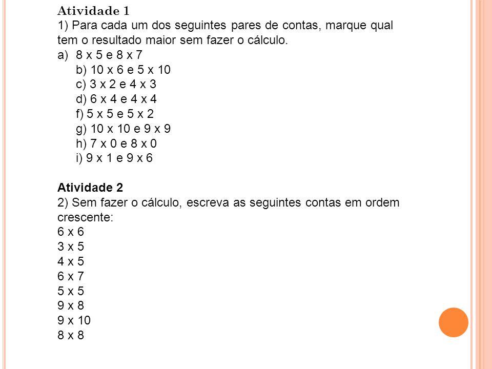 Atividade 1 1) Para cada um dos seguintes pares de contas, marque qual tem o resultado maior sem fazer o cálculo. a)8 x 5 e 8 x 7 b) 10 x 6 e 5 x 10 c