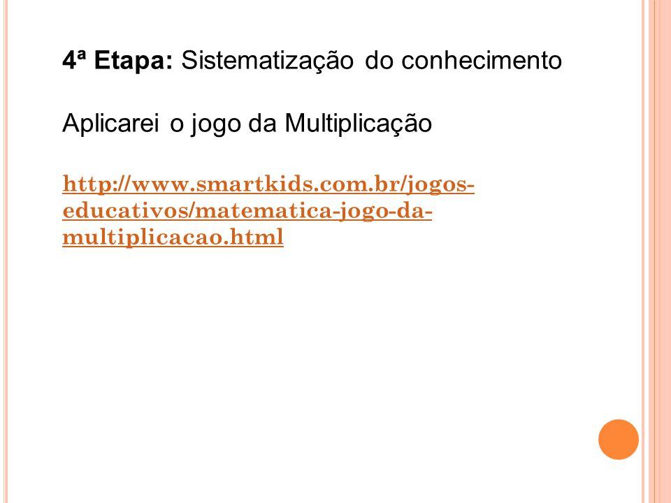 4ª Etapa: Sistematização do conhecimento Aplicarei o jogo da Multiplicação http://www.smartkids.com.br/jogos- educativos/matematica-jogo-da- multiplic