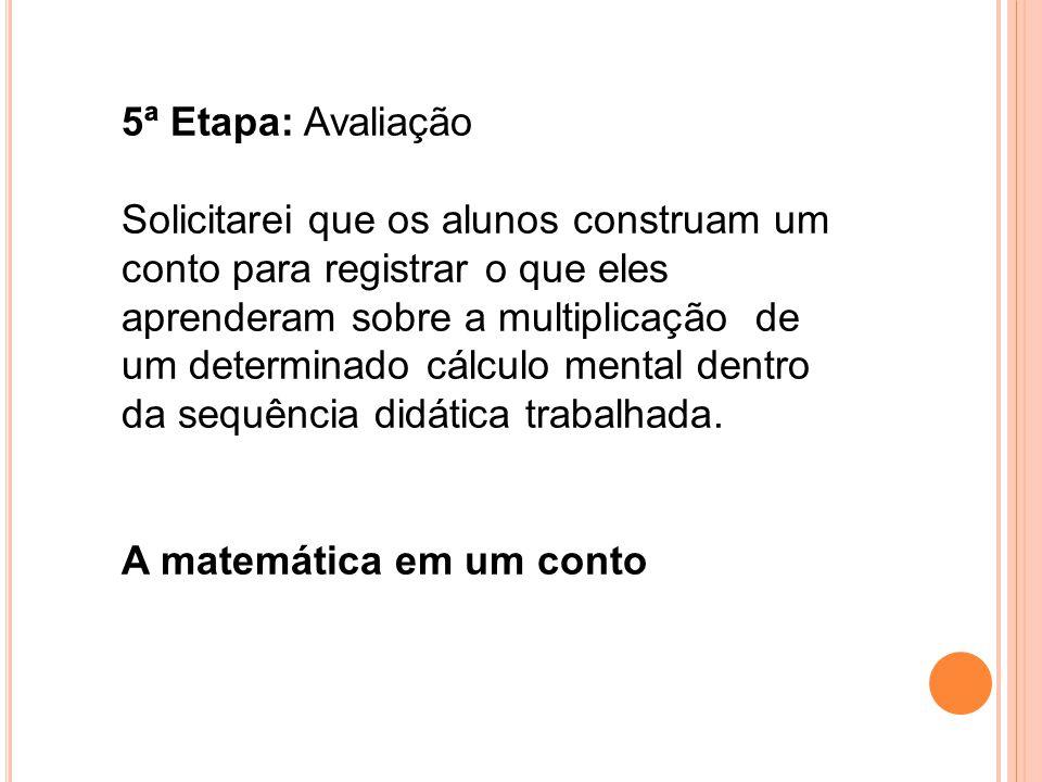 5ª Etapa: Avaliação Solicitarei que os alunos construam um conto para registrar o que eles aprenderam sobre a multiplicação de um determinado cálculo