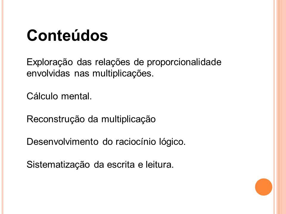 Conteúdos Exploração das relações de proporcionalidade envolvidas nas multiplicações. Cálculo mental. Reconstrução da multiplicação Desenvolvimento do