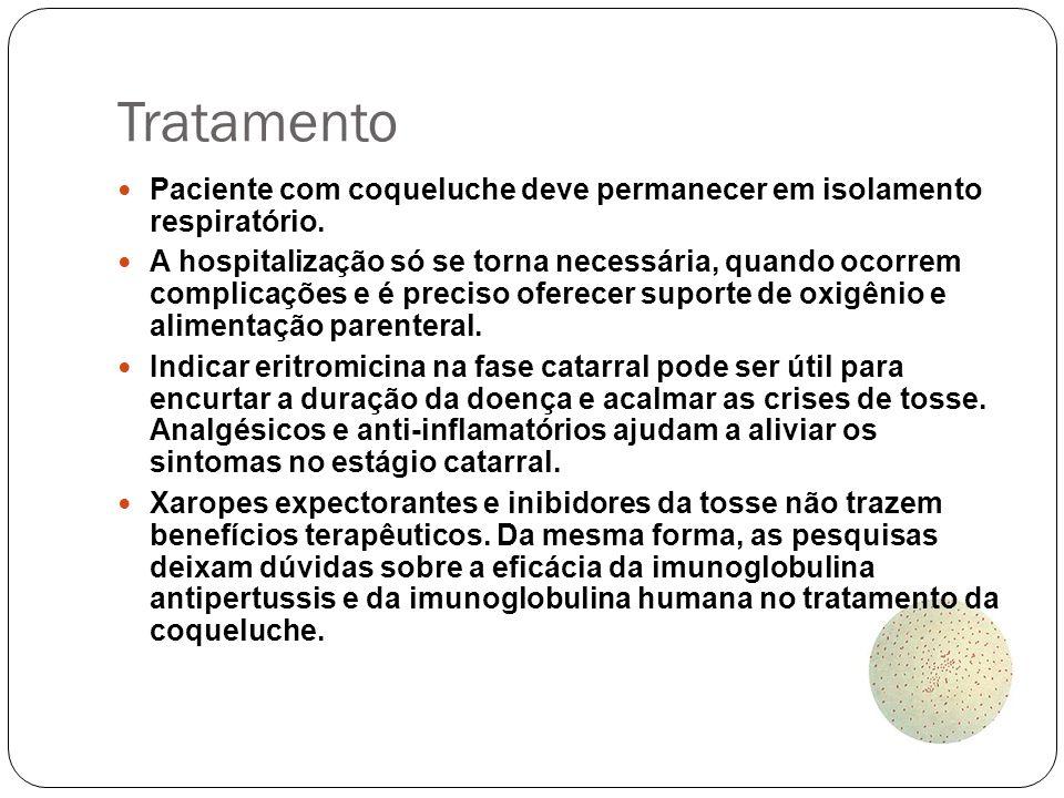 Tratamento Paciente com coqueluche deve permanecer em isolamento respiratório. A hospitalização só se torna necessária, quando ocorrem complicações e