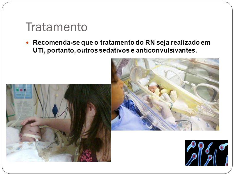 Tratamento Recomenda-se que o tratamento do RN seja realizado em UTI, portanto, outros sedativos e anticonvulsivantes.
