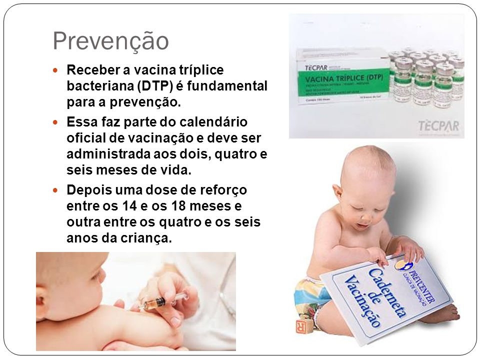 Prevenção Receber a vacina tríplice bacteriana (DTP) é fundamental para a prevenção. Essa faz parte do calendário oficial de vacinação e deve ser admi