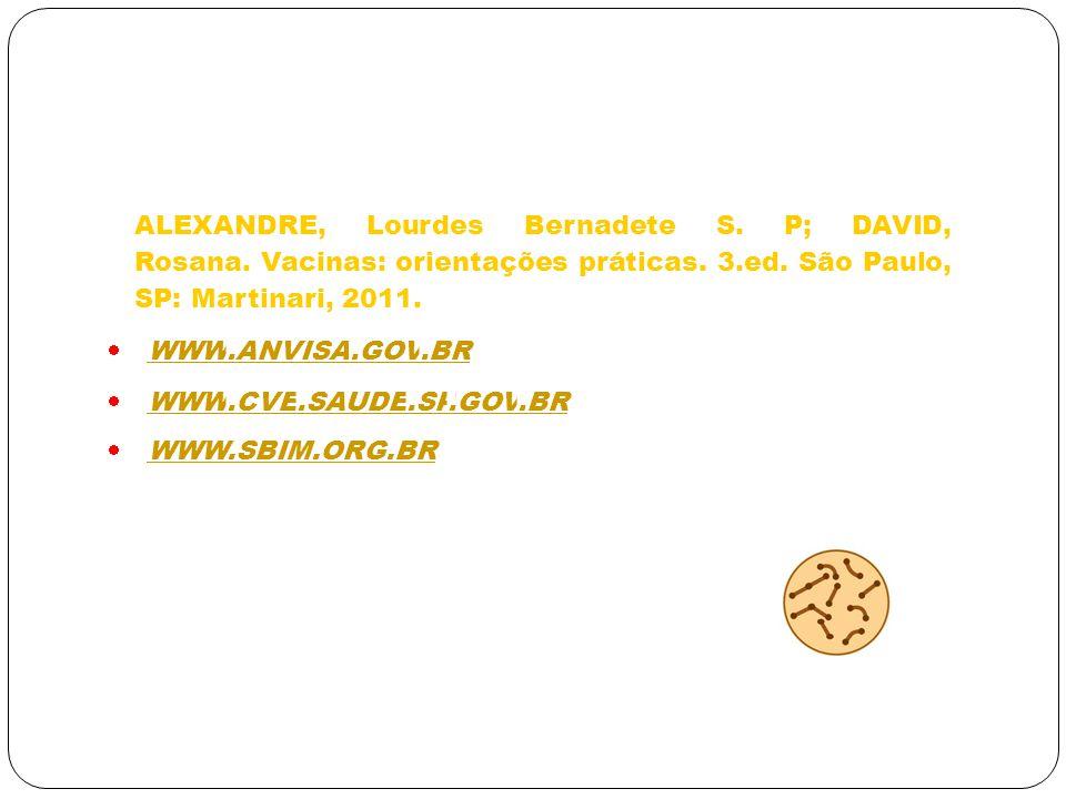 ALEXANDRE, Lourdes Bernadete S. P; DAVID, Rosana. Vacinas: orientações práticas. 3.ed. São Paulo, SP: Martinari, 2011. WWW.ANVISA.GOV.BR WWW.CVE.SAUDE