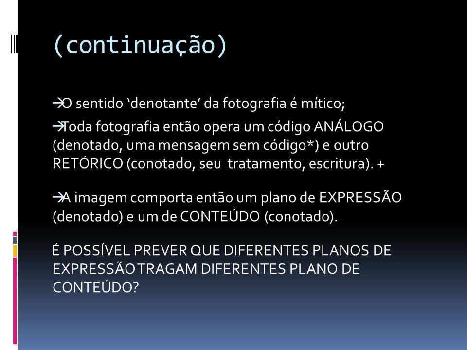 (continuação) O sentido denotante da fotografia é mítico; Toda fotografia então opera um código ANÁLOGO (denotado, uma mensagem sem código*) e outro RETÓRICO (conotado, seu tratamento, escritura).