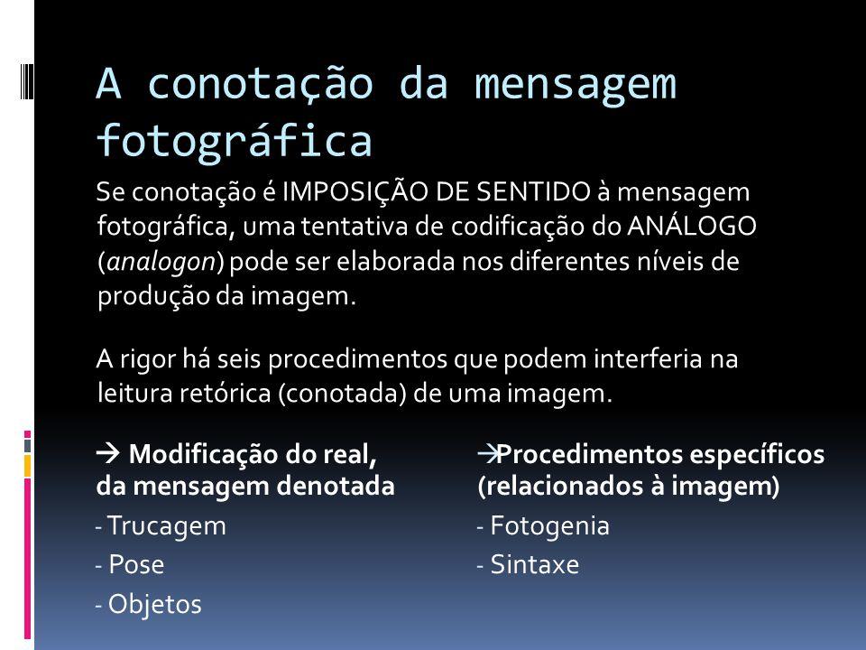 A conotação da mensagem fotográfica Se conotação é IMPOSIÇÃO DE SENTIDO à mensagem fotográfica, uma tentativa de codificação do ANÁLOGO (analogon) pode ser elaborada nos diferentes níveis de produção da imagem.