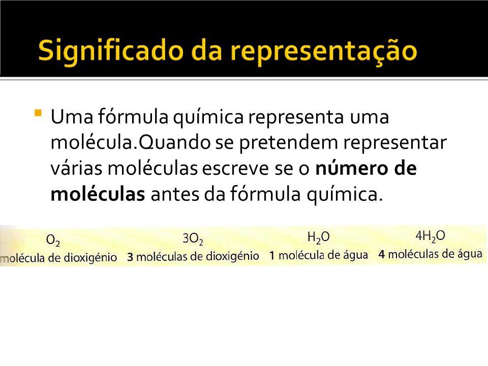 Uma fórmula química representa uma molécula.Quando se pretendem representar várias moléculas escreve se o número de moléculas antes da fórmula química