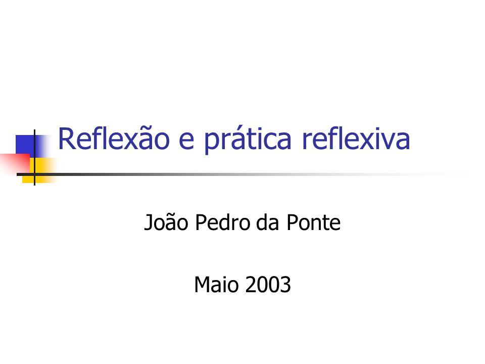 Reflexão e prática reflexiva João Pedro da Ponte Maio 2003