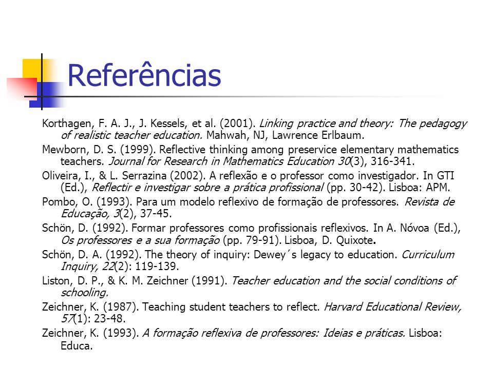 Referências Korthagen, F. A. J., J. Kessels, et al. (2001). Linking practice and theory: The pedagogy of realistic teacher education. Mahwah, NJ, Lawr