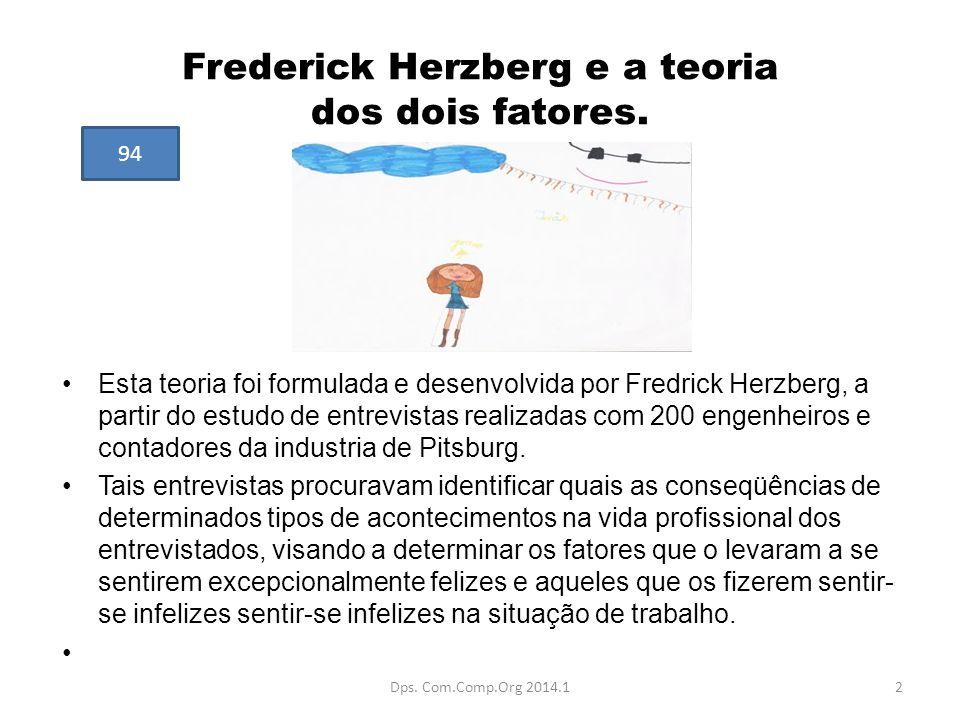 Frederick Herzberg e a teoria dos dois fatores. Esta teoria foi formulada e desenvolvida por Fredrick Herzberg, a partir do estudo de entrevistas real