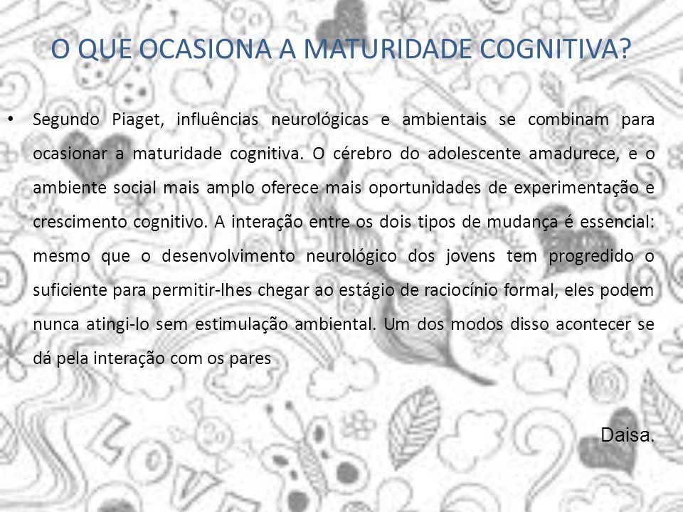 O QUE OCASIONA A MATURIDADE COGNITIVA? Segundo Piaget, influências neurológicas e ambientais se combinam para ocasionar a maturidade cognitiva. O cére