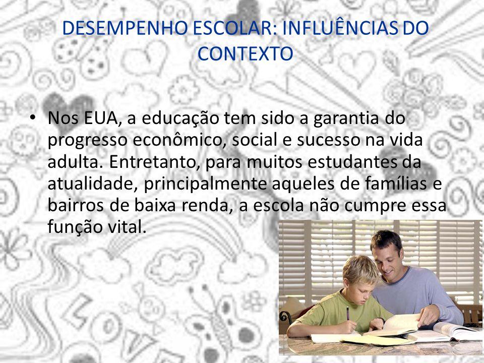 DESEMPENHO ESCOLAR: INFLUÊNCIAS DO CONTEXTO Nos EUA, a educação tem sido a garantia do progresso econômico, social e sucesso na vida adulta. Entretant