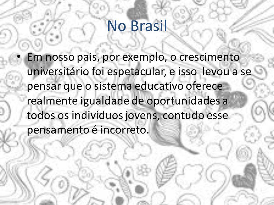 No Brasil Em nosso pais, por exemplo, o crescimento universitário foi espetacular, e isso levou a se pensar que o sistema educativo oferece realmente