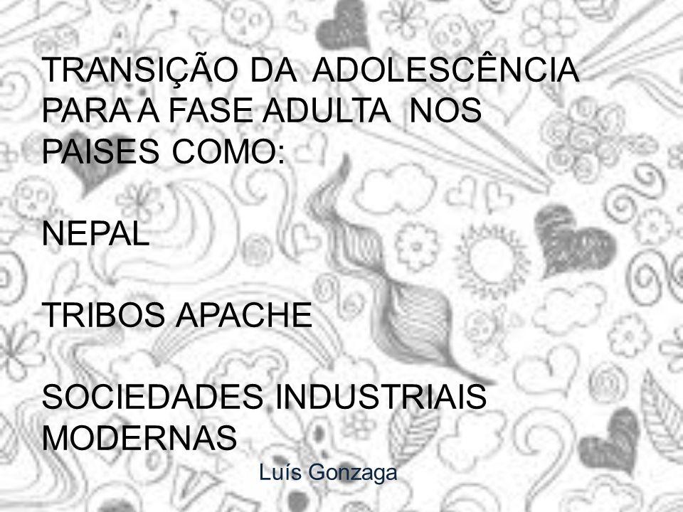 TRANSIÇÃO DA ADOLESCÊNCIA PARA A FASE ADULTA NOS PAISES COMO: NEPAL TRIBOS APACHE SOCIEDADES INDUSTRIAIS MODERNAS Luís Gonzaga