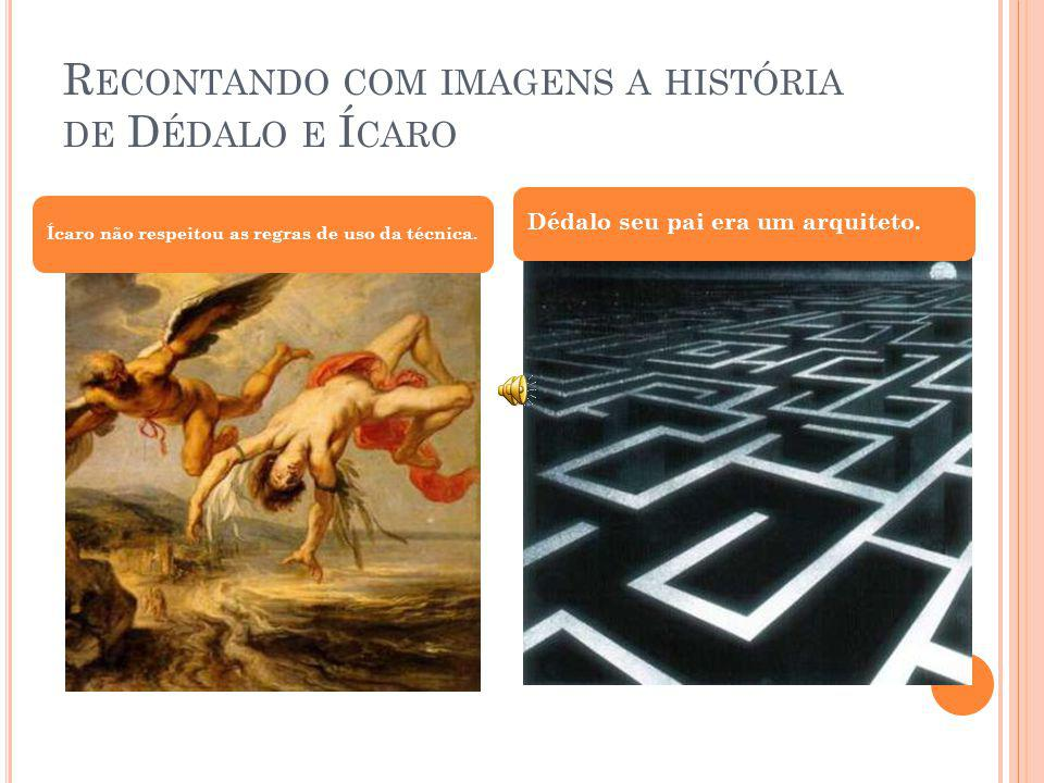 R ECONTANDO COM IMAGENS A HISTÓRIA DE D ÉDALO E Í CARO Ícaro não respeitou as regras de uso da técnica. Dédalo seu pai era um arquiteto.