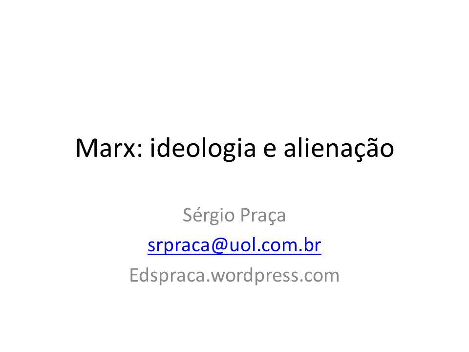 Marx: ideologia e alienação Sérgio Praça srpraca@uol.com.br Edspraca.wordpress.com