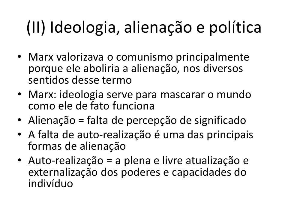 (II) Ideologia, alienação e política Marx valorizava o comunismo principalmente porque ele aboliria a alienação, nos diversos sentidos desse termo Mar