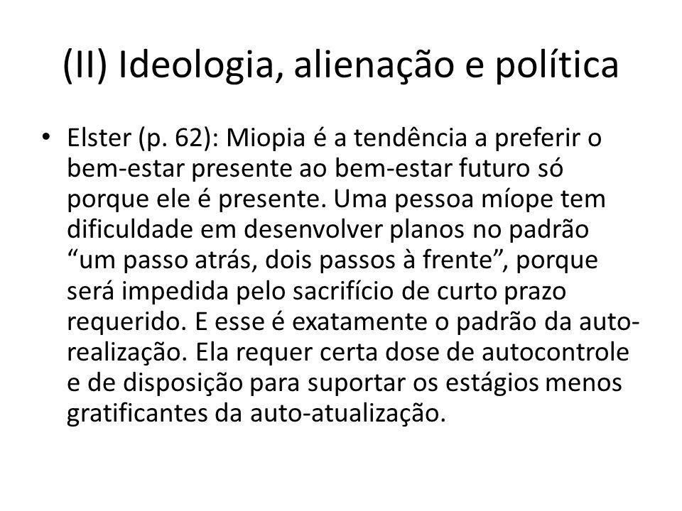 (II) Ideologia, alienação e política Elster (p. 62): Miopia é a tendência a preferir o bem-estar presente ao bem-estar futuro só porque ele é presente
