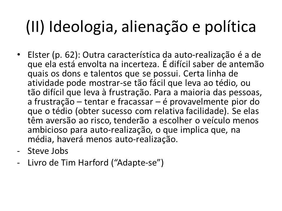 (II) Ideologia, alienação e política Elster (p. 62): Outra característica da auto-realização é a de que ela está envolta na incerteza. É difícil saber