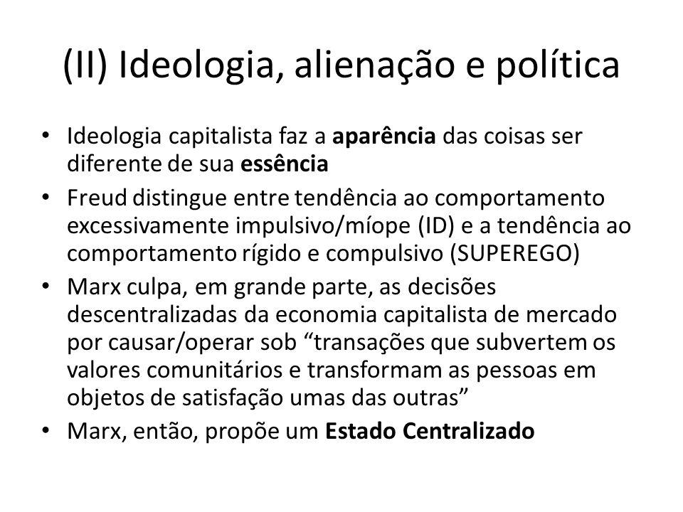 (II) Ideologia, alienação e política Ideologia capitalista faz a aparência das coisas ser diferente de sua essência Freud distingue entre tendência ao
