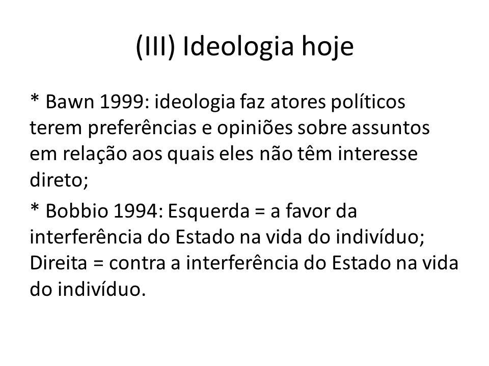 (III) Ideologia hoje * Bawn 1999: ideologia faz atores políticos terem preferências e opiniões sobre assuntos em relação aos quais eles não têm intere