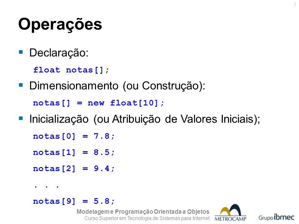 Modelagem e Programação Orientada a Objetos Curso Superior em Tecnologia de Sistemas para Internet 4 Operações Declaração e dimensionamento em uma única instrução: float notas[] = new float[10]; Declaração, dimensionamento e inicialização (em uma única instrução): float notas[] = { 7.8, 8.5, 9.4, 5.5, 7.4, 8.7, 3.6, 4.5, 6.5, 5.8 };