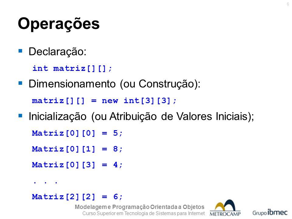 Modelagem e Programação Orientada a Objetos Curso Superior em Tecnologia de Sistemas para Internet 7 Operações Declaração e dimensionamento em uma única instrução: int matriz[][] = new int[3][3]; Declaração, dimensionamento e inicialização (em uma única instrução): int matriz[][] = { {5, 8, 4}, {3, 9,1}, {5, 7, 6}};