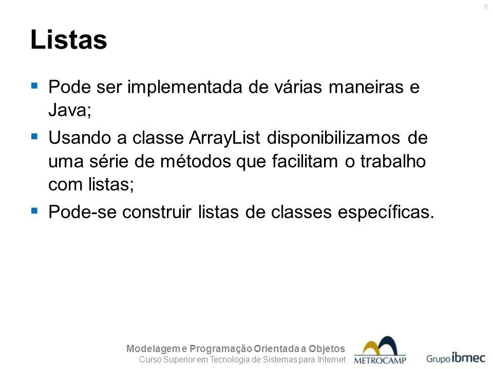 Modelagem e Programação Orientada a Objetos Curso Superior em Tecnologia de Sistemas para Internet 9 Listas Lista Simples import java.util.ArrayList;java.util.ArrayList public class ListaSimples { public static void main(String args[]) { ArrayList lista = new ArrayList(); lista.add( A1 ); lista.add( B2 ); lista.add( C3 ); System.out.println(lista); } } Saída: [A1, B2, C3]