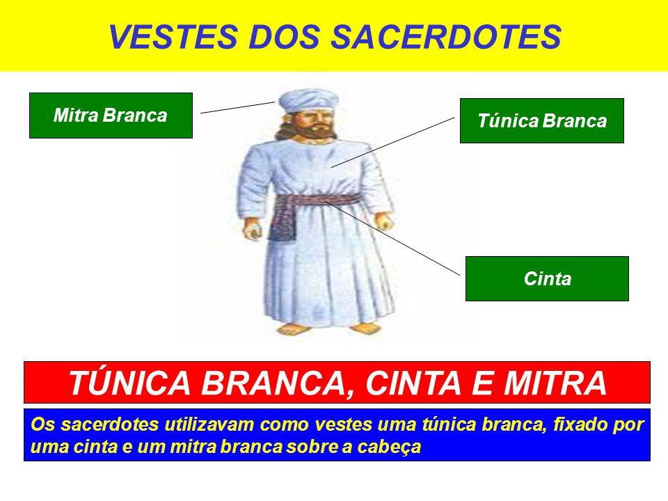 VESTES DOS SACERDOTES Os sacerdotes utilizavam como vestes uma túnica branca, fixado por uma cinta e um mitra branca sobre a cabeça TÚNICA BRANCA, CINTA E MITRA Túnica Branca Cinta Mitra Branca