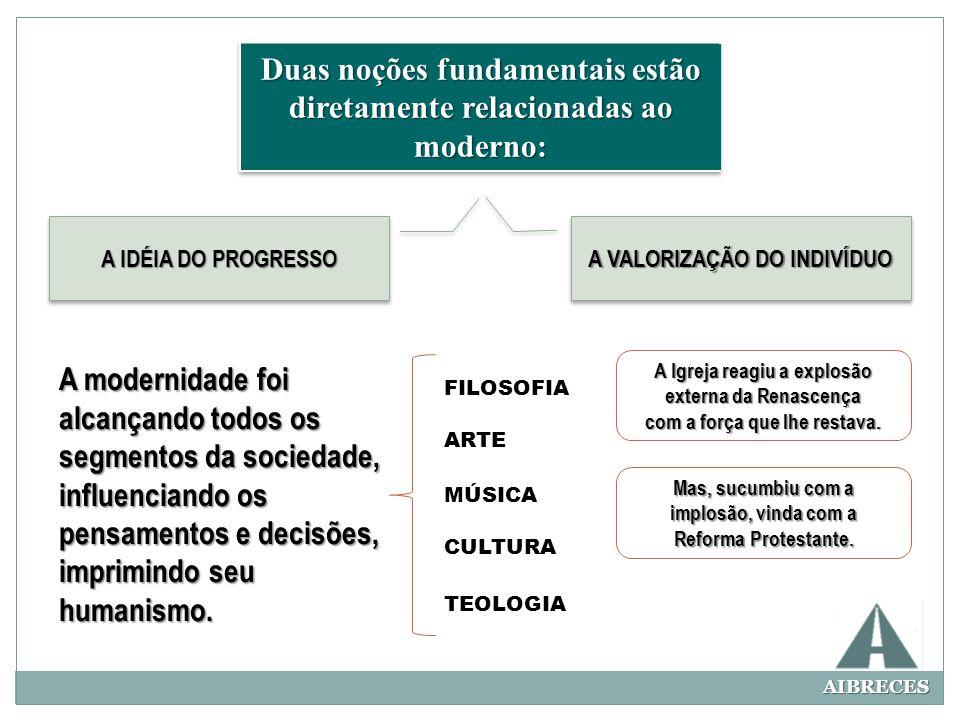 AIBRECES Duas noções fundamentais estão diretamente relacionadas ao moderno: A IDÉIA DO PROGRESSO A VALORIZAÇÃO DO INDIVÍDUO A modernidade foi alcança
