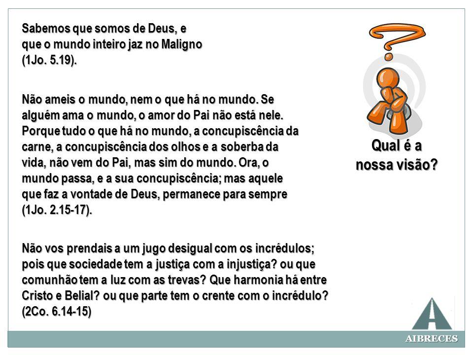 AIBRECES Qual é a nossa visão? Sabemos que somos de Deus, e que o mundo inteiro jaz no Maligno (1Jo. 5.19). Não ameis o mundo, nem o que há no mundo.