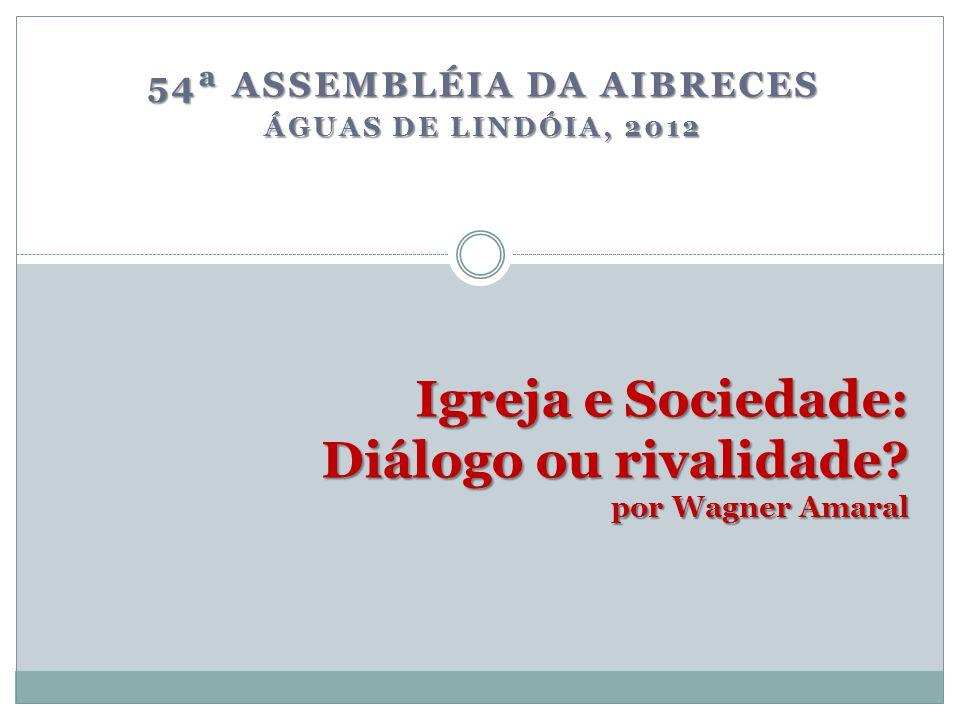 Igreja e Sociedade: Diálogo ou rivalidade? por Wagner Amaral 54ª ASSEMBLÉIA DA AIBRECES ÁGUAS DE LINDÓIA, 2012