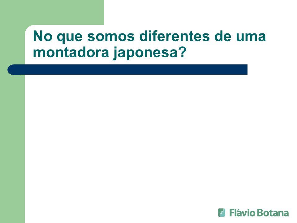 No que somos diferentes de uma montadora japonesa?