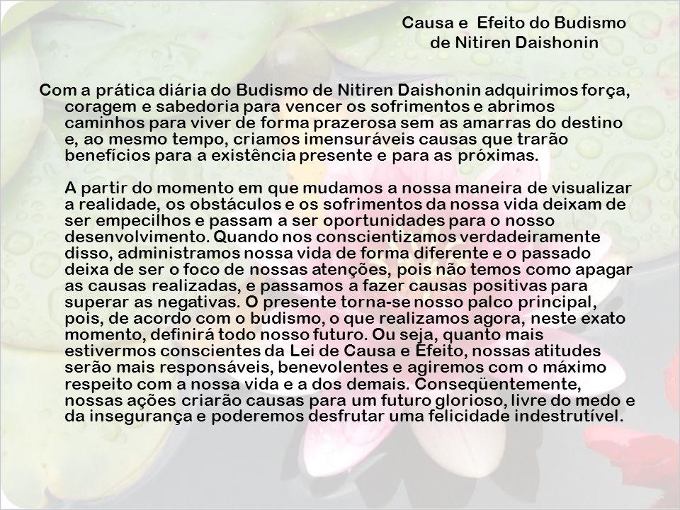 Causa e Efeito do Budismo de Nitiren Daishonin Com a prática diária do Budismo de Nitiren Daishonin adquirimos força, coragem e sabedoria para vencer