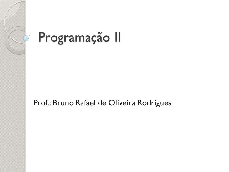 Programação II Prof.: Bruno Rafael de Oliveira Rodrigues