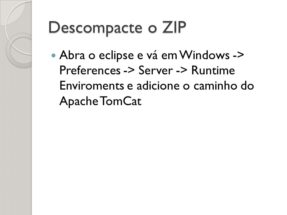 Descompacte o ZIP Abra o eclipse e vá em Windows -> Preferences -> Server -> Runtime Enviroments e adicione o caminho do Apache TomCat
