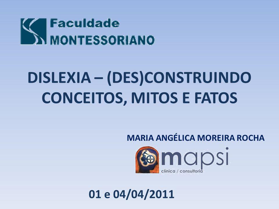 DISLEXIA – (DES)CONSTRUINDO CONCEITOS, MITOS E FATOS MARIA ANGÉLICA MOREIRA ROCHA 01 e 04/04/2011