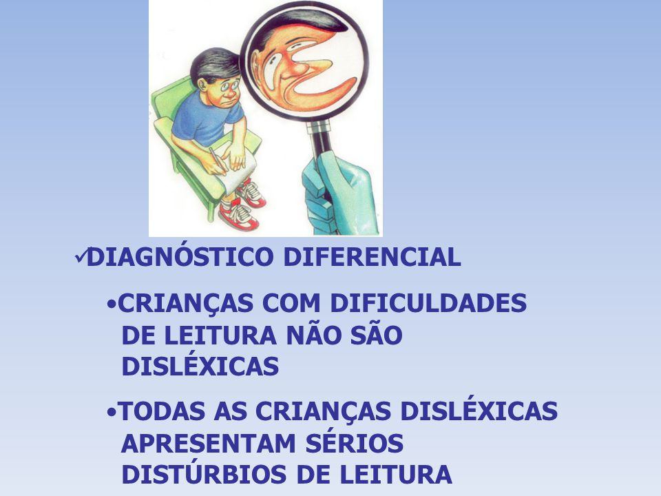DIAGNÓSTICO DIFERENCIAL CRIANÇAS COM DIFICULDADES DE LEITURA NÃO SÃO DISLÉXICAS TODAS AS CRIANÇAS DISLÉXICAS APRESENTAM SÉRIOS DISTÚRBIOS DE LEITURA