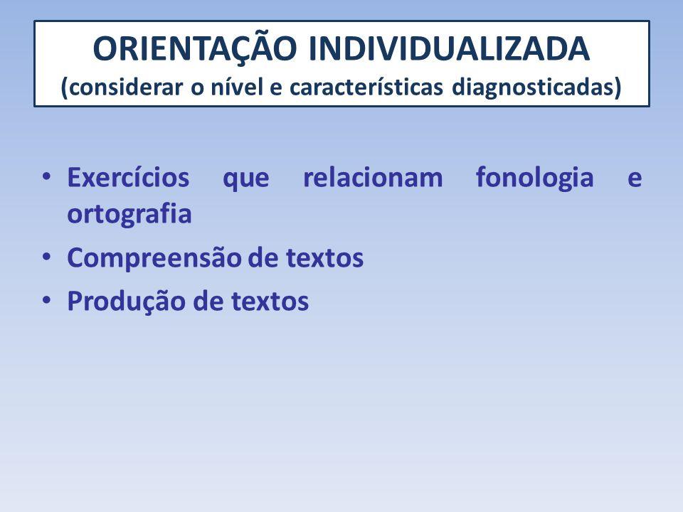 ORIENTAÇÃO INDIVIDUALIZADA (considerar o nível e características diagnosticadas) Exercícios que relacionam fonologia e ortografia Compreensão de texto