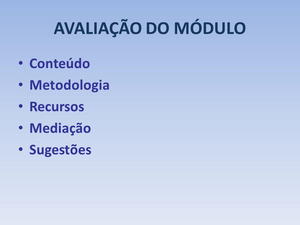 AVALIAÇÃO DO MÓDULO Conteúdo Metodologia Recursos Mediação Sugestões