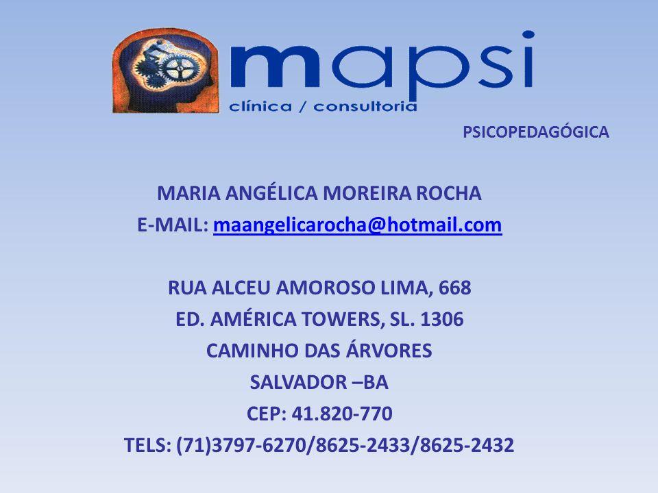 PSICOPEDAGÓGICA MARIA ANGÉLICA MOREIRA ROCHA E-MAIL: maangelicarocha@hotmail.commaangelicarocha@hotmail.com RUA ALCEU AMOROSO LIMA, 668 ED. AMÉRICA TO