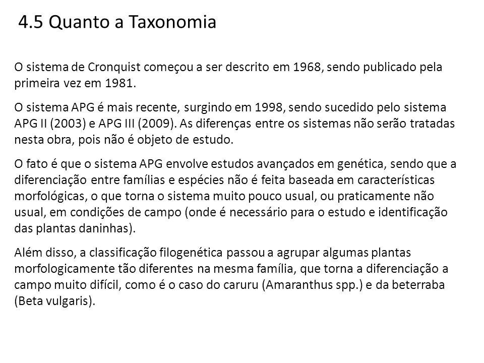 4.5 Quanto a Taxonomia O sistema de Cronquist começou a ser descrito em 1968, sendo publicado pela primeira vez em 1981. O sistema APG é mais recente,