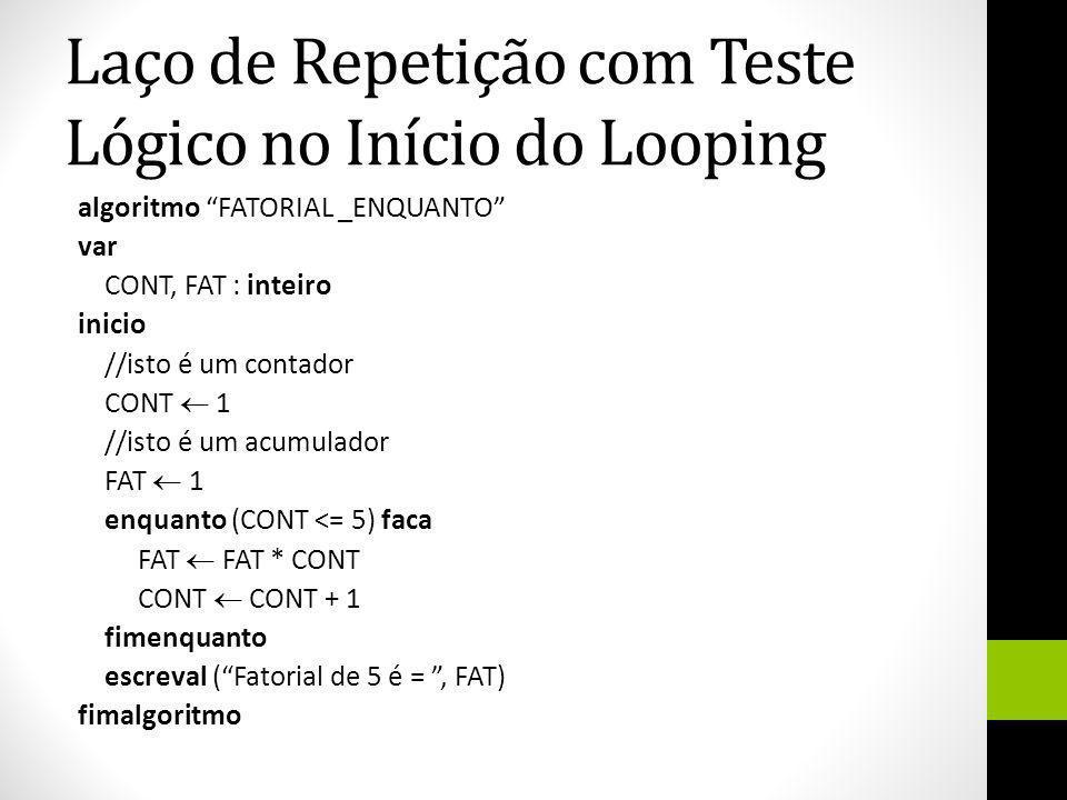Laço de Repetição com Teste Lógico no Início do Looping algoritmo FATORIAL _ENQUANTO var CONT, FAT : inteiro inicio //isto é um contador CONT 1 //isto