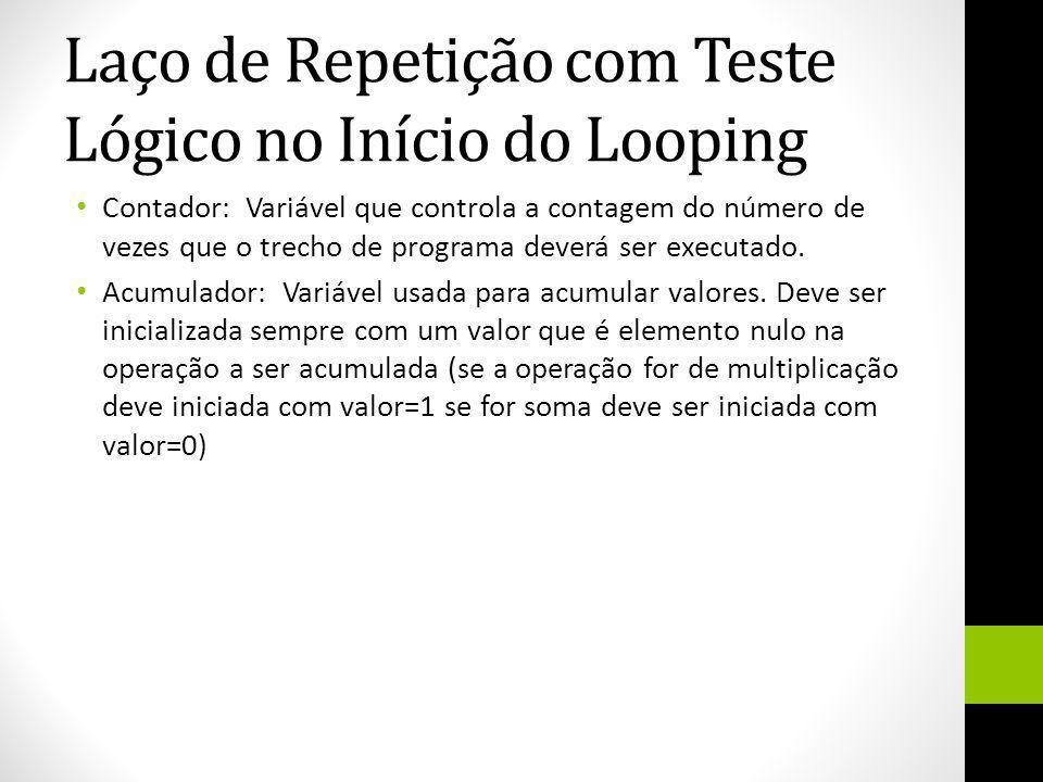 Laço de Repetição com Teste Lógico no Início do Looping Contador: Variável que controla a contagem do número de vezes que o trecho de programa deverá