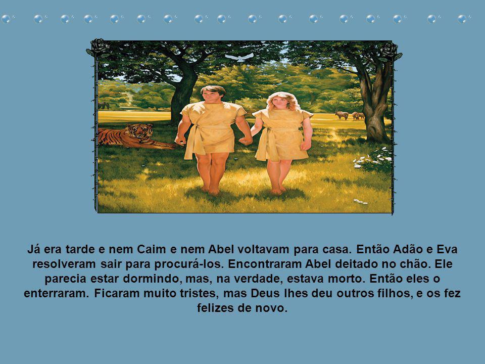 Um certo dia, Caim chamou Abel para um passeio pelo campo. Quando estavam sozinhos, Caim começou a brigar com Abel. Bateu nele com toda a sua força e