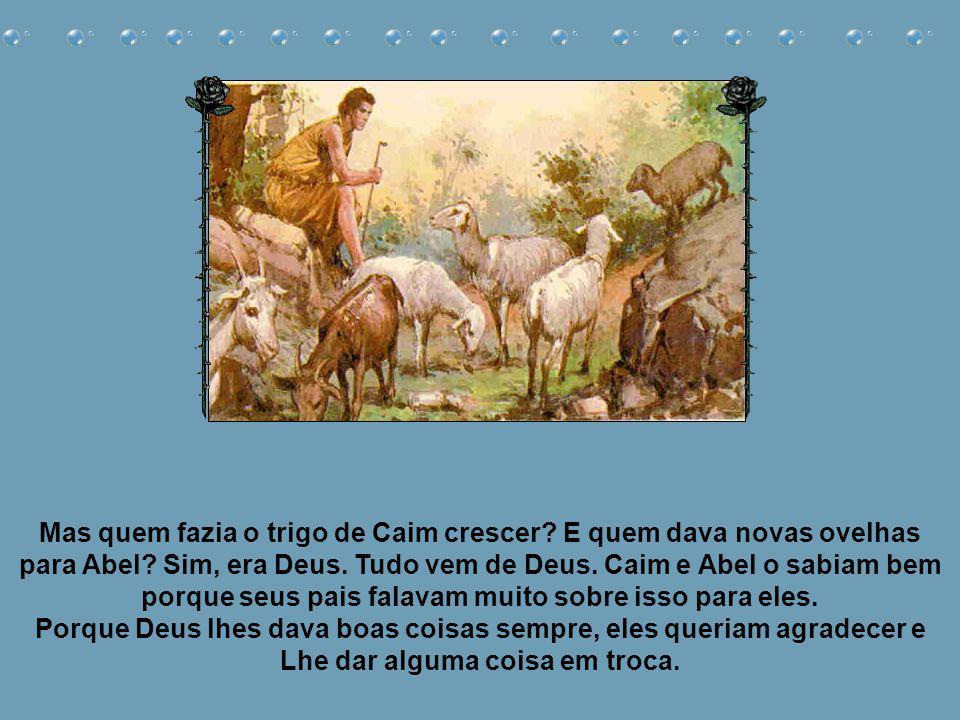 Mas quem fazia o trigo de Caim crescer.E quem dava novas ovelhas para Abel.