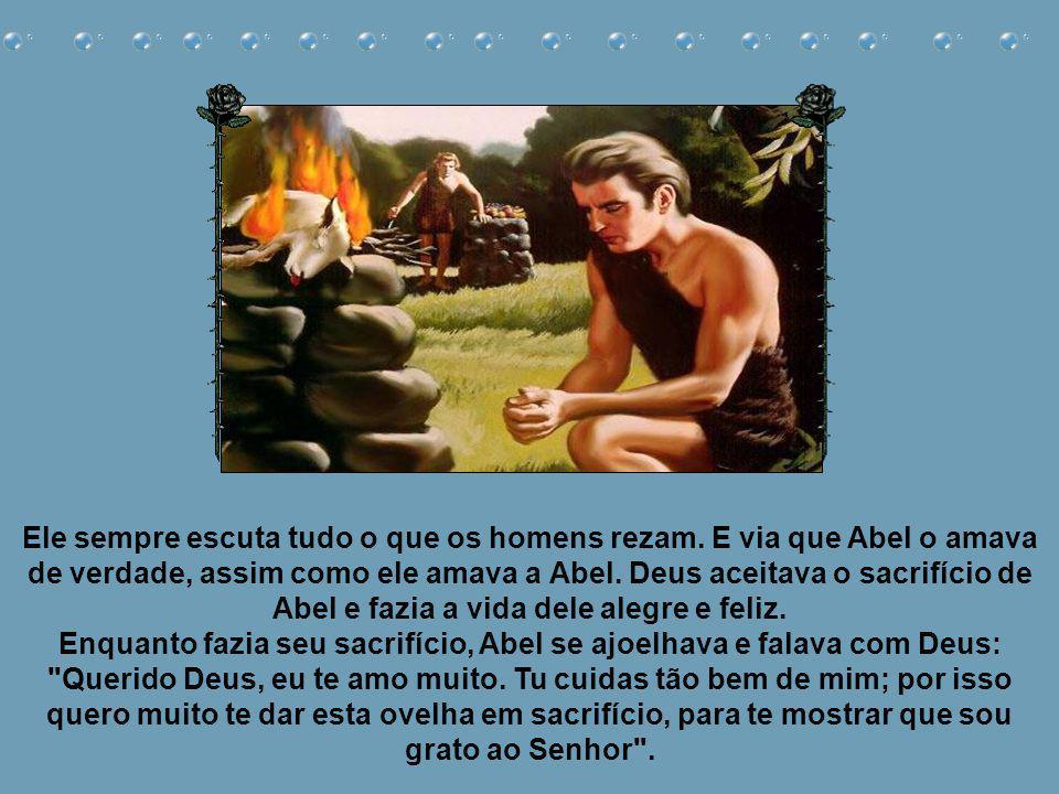 Quando Abel queria oferecer um sacrifício ao Senhor, ele escolhia a ovelha mais bonita e a separava para Deus. Então ele fazia um fogo em cima de um m