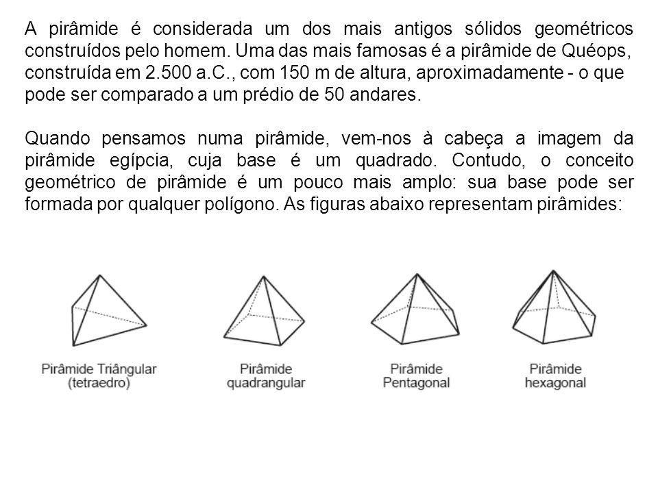 A pirâmide é considerada um dos mais antigos sólidos geométricos construídos pelo homem. Uma das mais famosas é a pirâmide de Quéops, construída em 2.