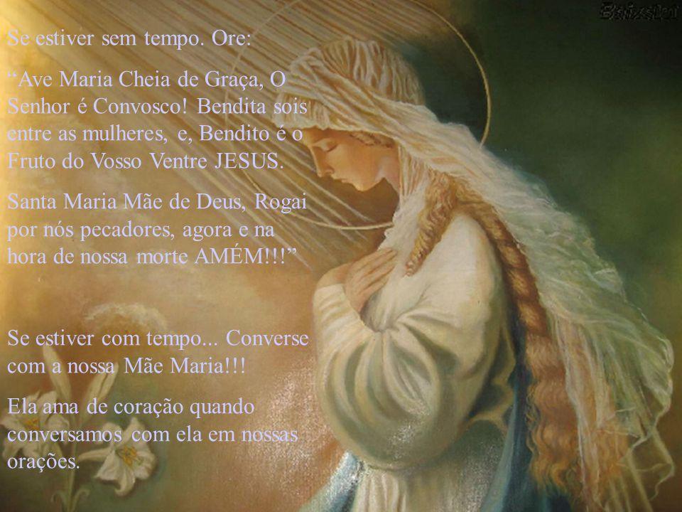 Se estiver sem tempo.Ore: Ave Maria Cheia de Graça, O Senhor é Convosco.